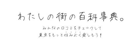 わたしの街の百科事典。みんなの口コミをチェックして東京をもっと住みよく楽しもう!